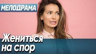 Жениться на спор / Русские мелодрамы новинки 2019